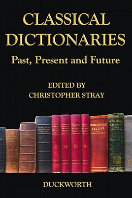 Classical Dictionaries: Past, Present and Future - Stray, Chris (Editor)