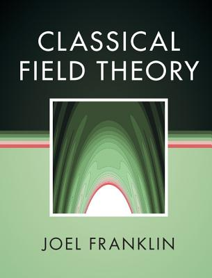 Classical Field Theory - Franklin, Joel