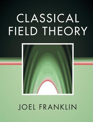 Classical Field Theory - Franklin, Joel