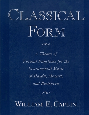 Classical Form: A Theory of Formal Functions for the Instrumental Music of Haydn, Mozart, and Beethoven - Caplin, William E