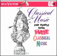 Classical Music for People Who Hate Classical Music - Boston Pops Orchestra; Earl Wild (piano); English Chamber Orchestra (chamber ensemble); Géza Anda (piano);...
