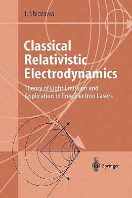 Classical Relativistic Electrodynamics: Theory of Light Emission and Application to Free Electron Lasers - Shiozawa, Toshiyuki