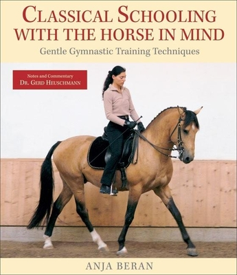 Classical Schooling with the Horse in Mind: Gentle Gymnastic Training Techniques - Beran, Anja, and Heuschmann, Gerd, Dr. (Notes by)
