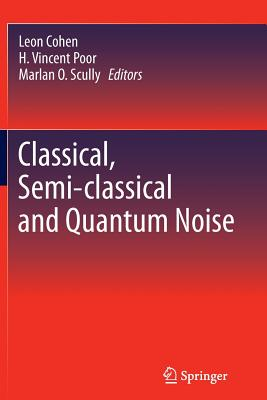 Classical, Semi-classical and Quantum Noise - Cohen, Leon (Editor), and Poor, H. Vincent (Editor), and Scully, Marlan O. (Editor)