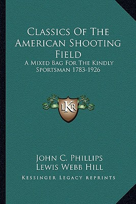 Classics of the American shooting field; a mixed bag for the kindly sportsman, 1783-1926 - Phillips, John Charles (Editor), and Hill, Lewis Webb