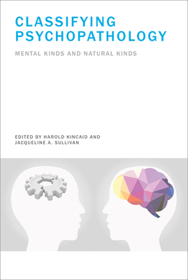 Classifying Psychopathology: Mental Kinds and Natural Kinds - Kincaid, Harold (Editor), and Sullivan, Jacqueline A (Editor)