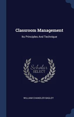 Classroom Management: Its Principles and Technique - Bagley, William Chandler