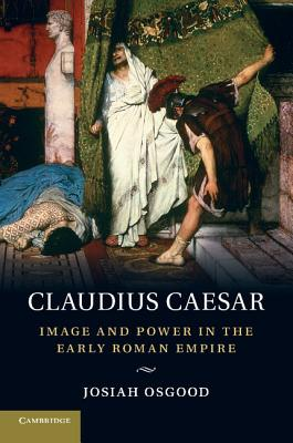 Claudius Caesar: Image and Power in the Early Roman Empire - Osgood, Josiah