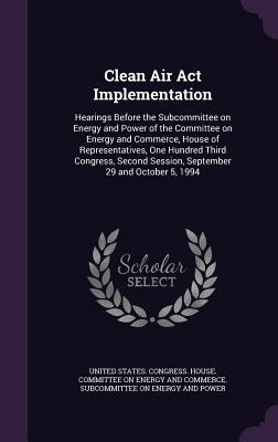 Clean Air ACT Implementation: Hearings Before the Subcommittee on Energy and Power of the Committee on Energy and Commerce, House of Representatives, One Hundred Third Congress, Second Session, September 29 and October 5, 1994 - United States Congress House Committe (Creator)