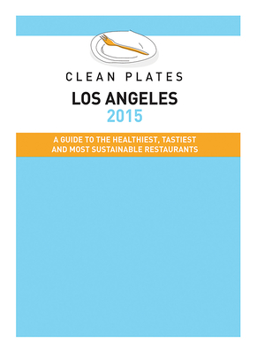 Clean Plates Los Angeles: A Guide to the Healthiest, Tastiest and Most Sustainable Restaurants for Vegetarians and Carnivores - Koch, Jared, and Spivak, Ashley (Contributions by)