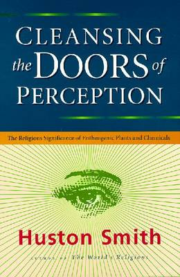 Cleansing the Doors of Perception: The Religious Significance of Entheogenic Plants and Chemicals - Smith, Houston, and Smith, Huston