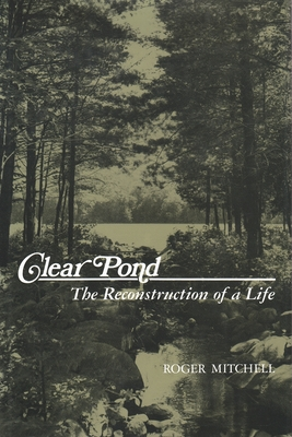 Clear Pond: The Reconstruction of a Life - Mitchell, Roger