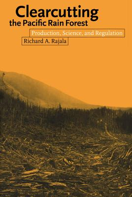 Clearcutting the Pacific Rain Forest: Production, Science, and Regulation - Rajala, Richard