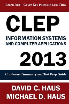 CLEP Information Systems and Computer Applications - 2013: Condensed Summary and Test Prep Guide - Haus, David C, and Haus, Michael D