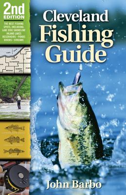 Cleveland Fishing Guide: Including the Lake Erie Shoreline, Inland Lakes, Reservoirs, Ponds, Rivers, and Streams - Barbo, John