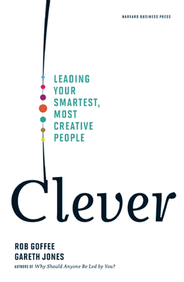 Clever: Leading Your Smartest, Most Creative People - Goffee, Rob, and Jones, Gareth
