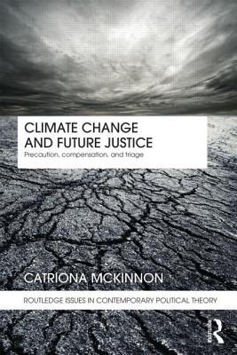 Climate Change and Future Justice: Precaution, Compensation and Triage - McKinnon, Catriona