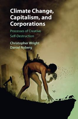 Climate Change, Capitalism, and Corporations: Processes of Creative Self-Destruction - Wright, Christopher, and Nyberg, Daniel