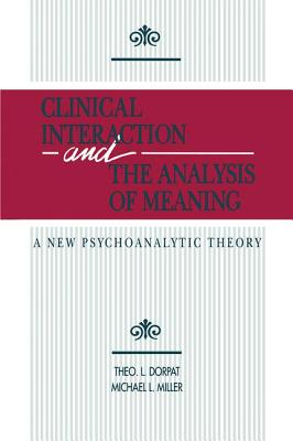 Clinical Interaction and the Analysis of Meaning: A New Psychoanalytic Theory - Dorpat, Theo L, and Miller, Michael L