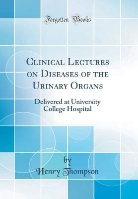 Clinical Lectures on Diseases of the Urinary Organs: Delivered at University College Hospital (Classic Reprint) - Thompson, Henry