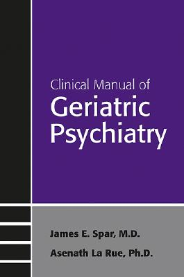 Clinical Manual of Geriatric Psychiatry - Spar, James E, Dr., and Larue, Asenath