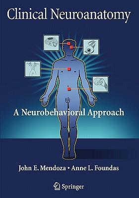 Clinical Neuroanatomy: A Neurobehavioral Approach - Mendoza, John, and Foundas, Anne L.