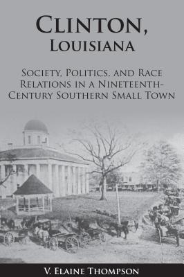 Clinton, Louisiana: Society, Politics, and Race Relations in a Nineteenth-Century Southern Small Town - Thompson, Elaine