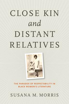 Close Kin and Distant Relatives: The Paradox of Respectability in Black Women's Literature - Morris, Susana M