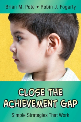 Close the Achievement Gap: Simple Strategies That Work - Pete, Brian M, Dr., and Fogarty, Robin J, Dr.