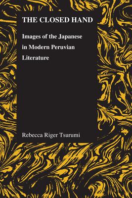Closed Hand: Images of the Japanese in Modern Peruvian Literature - Tsurumi, Rebecca Riger