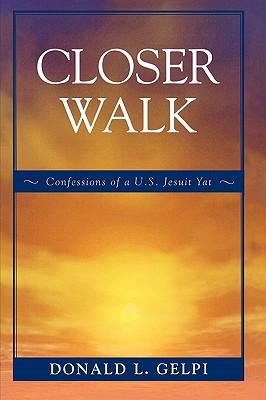 Closer Walk: Confessions of A U.S. Jesuit Yat - Gelpi, Donald L, S.J., Ph.D.