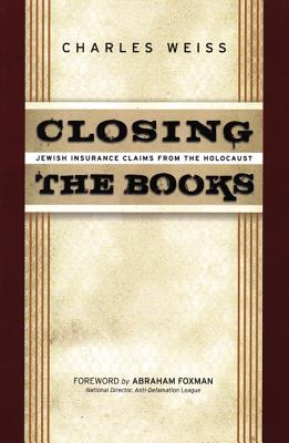 Closing the Books: Jewish Insurance Claims from the Holocaust - Weiss, Charles