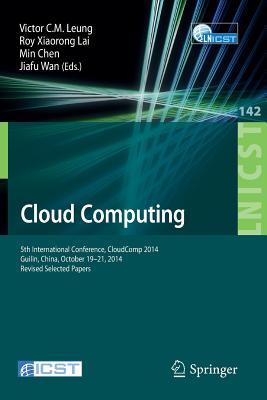 Cloud Computing: 5th International Conference, CloudComp 2014, Guilin, China, October 19-21, 2014, Revised Selected Papers - Leung, Victor C. M. (Editor), and Lai, Roy (Editor), and Chen, Min (Editor)