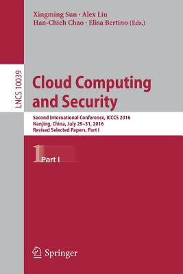 Cloud Computing and Security: Part I: Second International Conference, ICCCS 2016, Nanjing, China, July 29-31, 2016, Proceeding - Sun, Xingming (Editor), and Liu, Alex (Editor), and Bertino, Elisa (Editor)