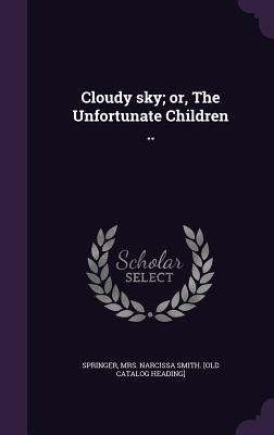 Cloudy Sky; Or, the Unfortunate Children .. - Springer, Mrs Narcissa Smith [Old Cata (Creator)