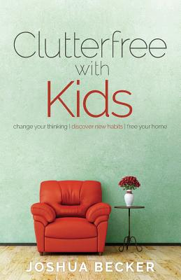 Clutterfree with Kids: Change your thinking. Discover new habits. Free your home - Becker, Joshua S