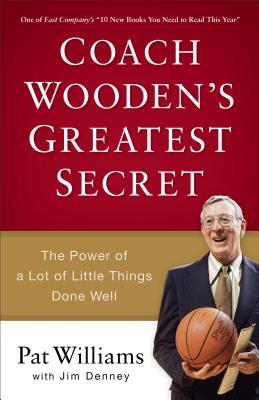 Coach Wooden's Greatest Secret: The Power of a Lot of Little Things Done Well - Williams, Pat, and Denney, Jim, and Robinson, David (Foreword by)