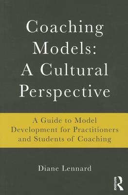 Coaching Models: A Cultural Perspective: A Guide to Model Development: For Practitioners and Students of Coaching - Lennard, Diane