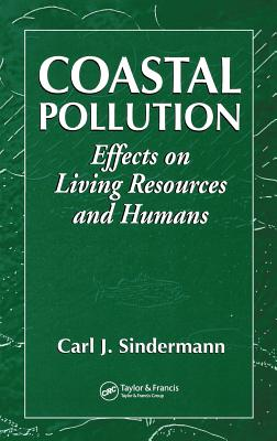 Coastal Pollution: Effects on Living Resources and Humans - Sindermann, Carl J, Ph.D.