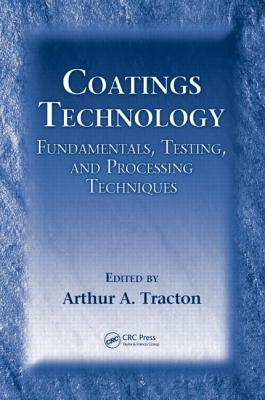 Coatings Technology: Fundamentals, Testing, and Processing Techniques - Tracton, Arthur A (Editor)