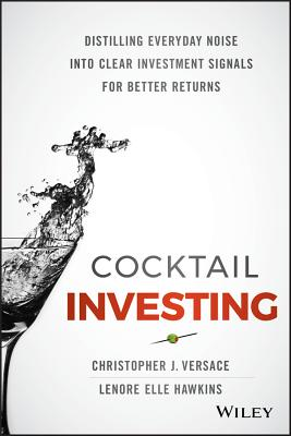 Cocktail Investing: Distilling Everyday Noise Into Clear Investment Signals for Better Returns - Versace, Christopher J, and Hawkins, Lenore Elle