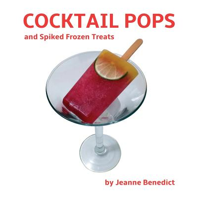 Cocktail Pops and Spiked Frozen Treats - Benedict, Jeanne, and Sparano, John (Photographer)