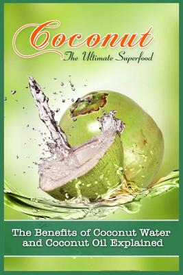 Coconut, The Ultimate Superfood: The Benefits Of Coconut Water and Coconut Oil Explained - Hall, Carla