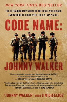 Code Name: Johnny Walker: The Extraordinary Story of the Iraqi Who Risked Everything to Fight with the U.S. Navy SEALs - Walker, Johnny, and DeFelice, Jim