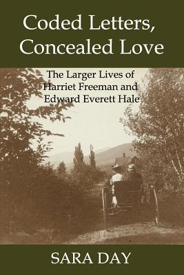 Coded Letters, Concealed Love: The Larger Lives of Harriet Freeman and Edward Everett Hale - Day, Sara