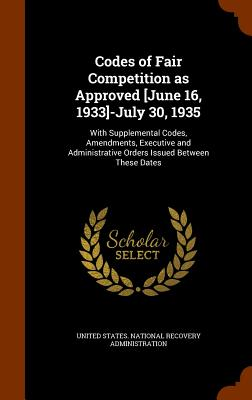 Codes of Fair Competition as Approved [June 16, 1933]-July 30, 1935: With Supplemental Codes, Amendments, Executive and Administrative Orders Issued Between These Dates - United States National Recovery Adminis (Creator)