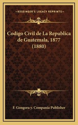 Codigo Civil de La Republica de Guatemala, 1877 (1880) - F Gongora y Compania Publisher
