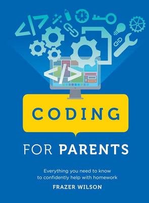 Coding for Parents: Everything You Need to Know to Confidently Help with Homework - Wilson, Frazer