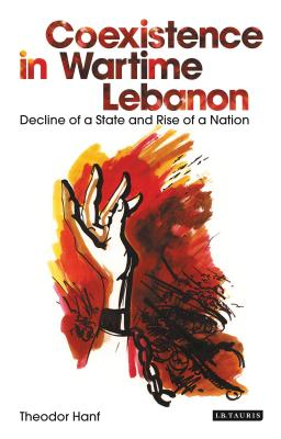 Coexistence in Wartime Lebanon: Decline of a State and Rise of a Nation - Hanf, Theodor
