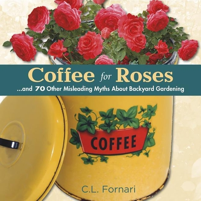 Coffee for Roses: And 70 Other Misleading Myths about Backyard Gardening - Fornari, C L